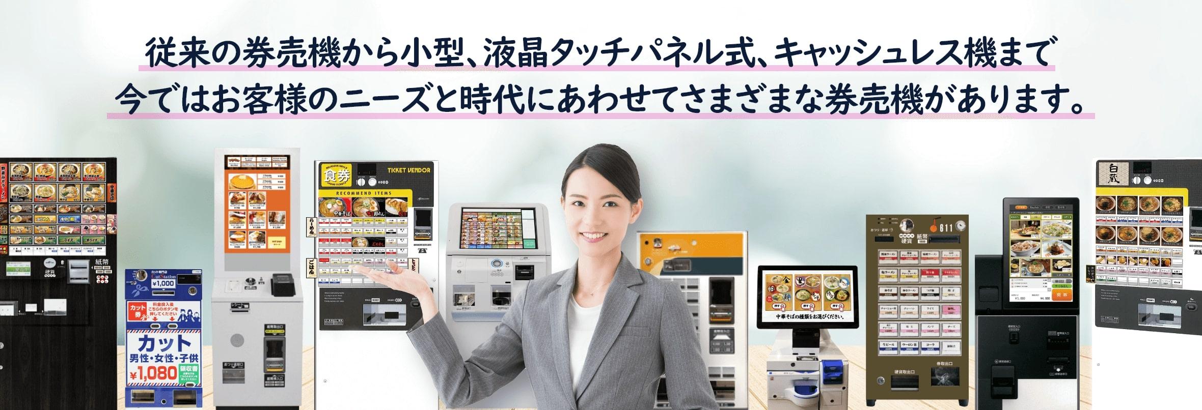 券売機JPには従来の券売機から小型、液晶タッチパネル式、キャッシュレス機までお客様のニーズと時代にあわせて様々な券売機があります。